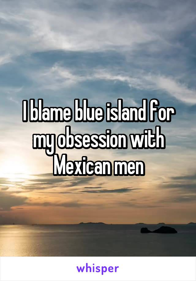 I blame blue island for my obsession with Mexican men