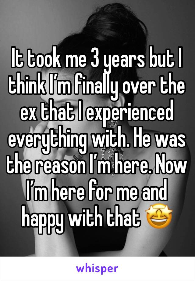 It took me 3 years but I think I'm finally over the ex that I experienced everything with. He was the reason I'm here. Now I'm here for me and happy with that 🤩