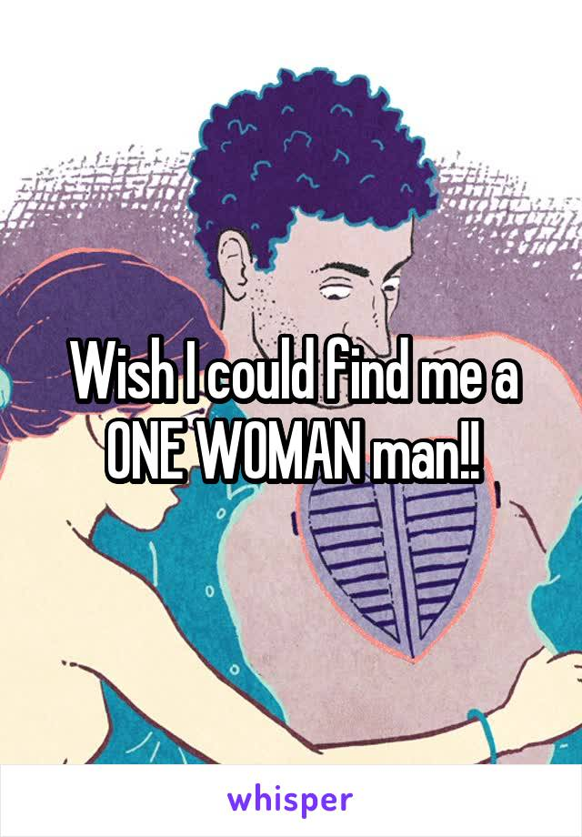 Wish I could find me a ONE WOMAN man!!