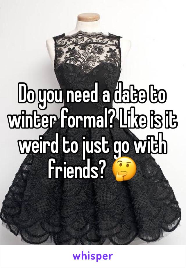 Do you need a date to winter formal? Like is it weird to just go with friends? 🤔