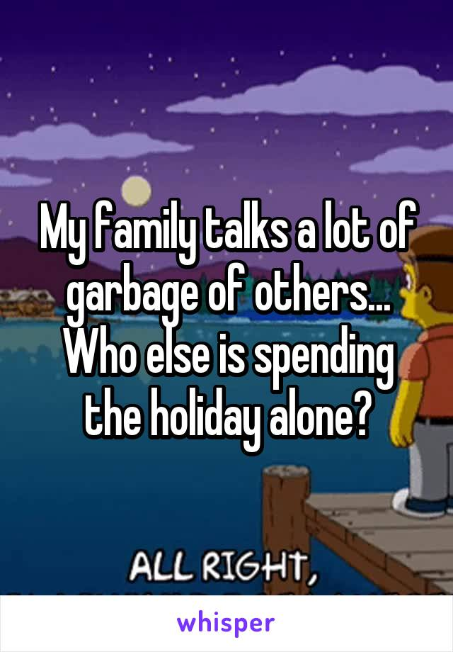 My family talks a lot of garbage of others... Who else is spending the holiday alone?