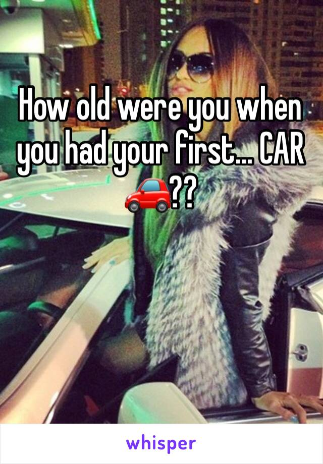 How old were you when you had your first... CAR 🚗??