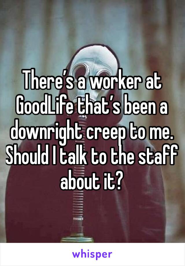 There's a worker at GoodLife that's been a downright creep to me. Should I talk to the staff about it?