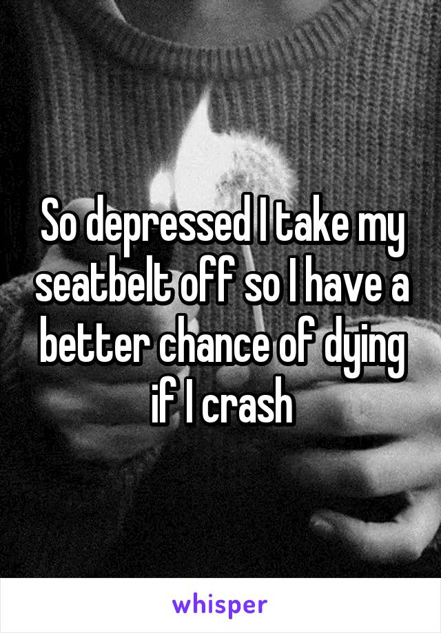 So depressed I take my seatbelt off so I have a better chance of dying if I crash