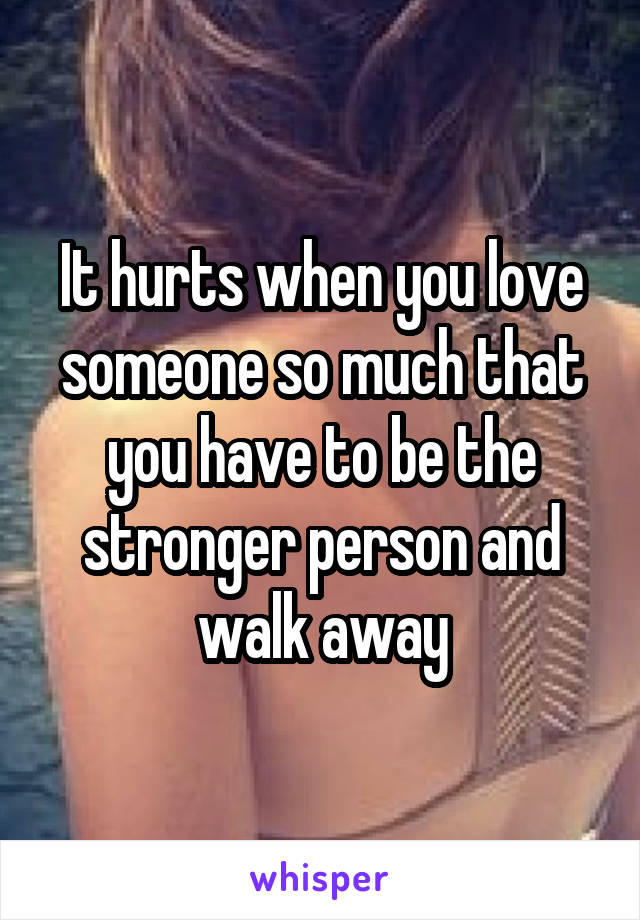 It hurts when you love someone so much that you have to be the stronger person and walk away