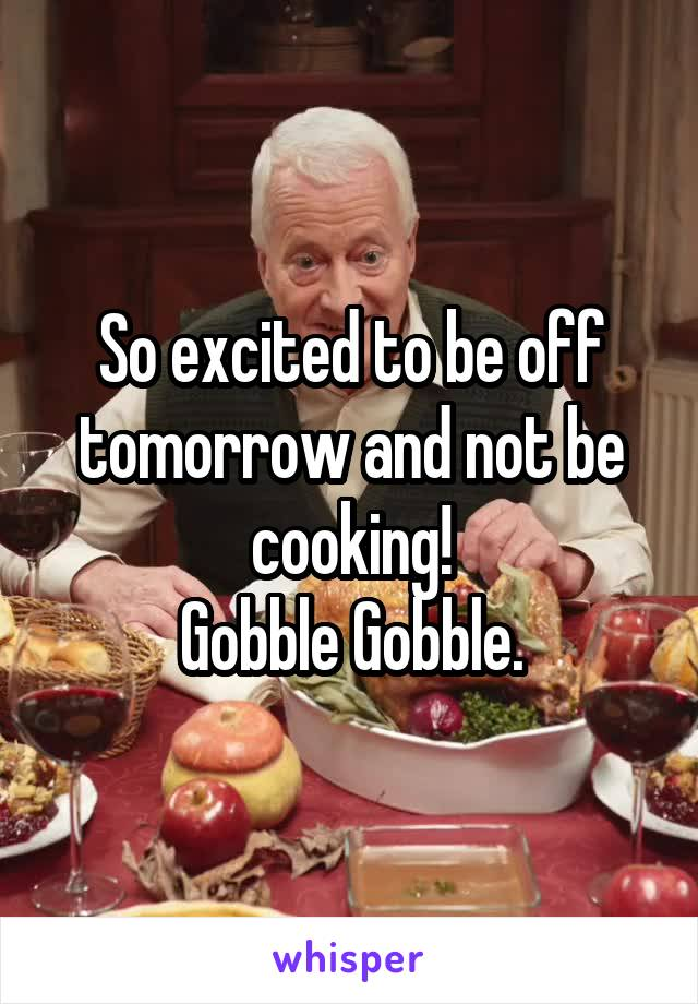 So excited to be off tomorrow and not be cooking! Gobble Gobble.
