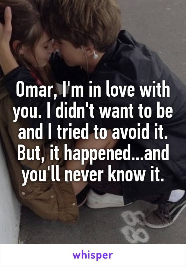 Omar, I'm in love with you. I didn't want to be and I tried to avoid it. But, it happened...and you'll never know it.