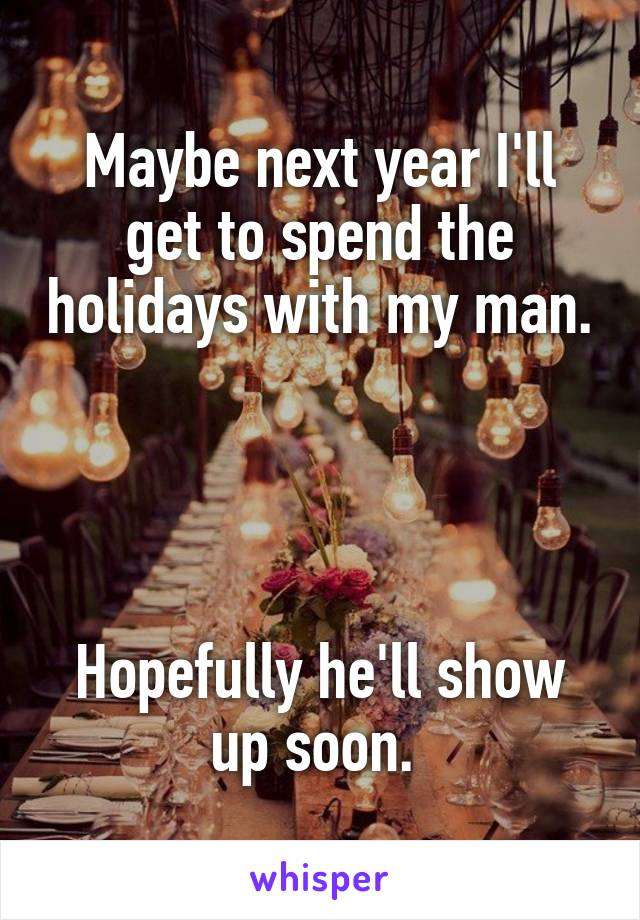 Maybe next year I'll get to spend the holidays with my man.     Hopefully he'll show up soon.