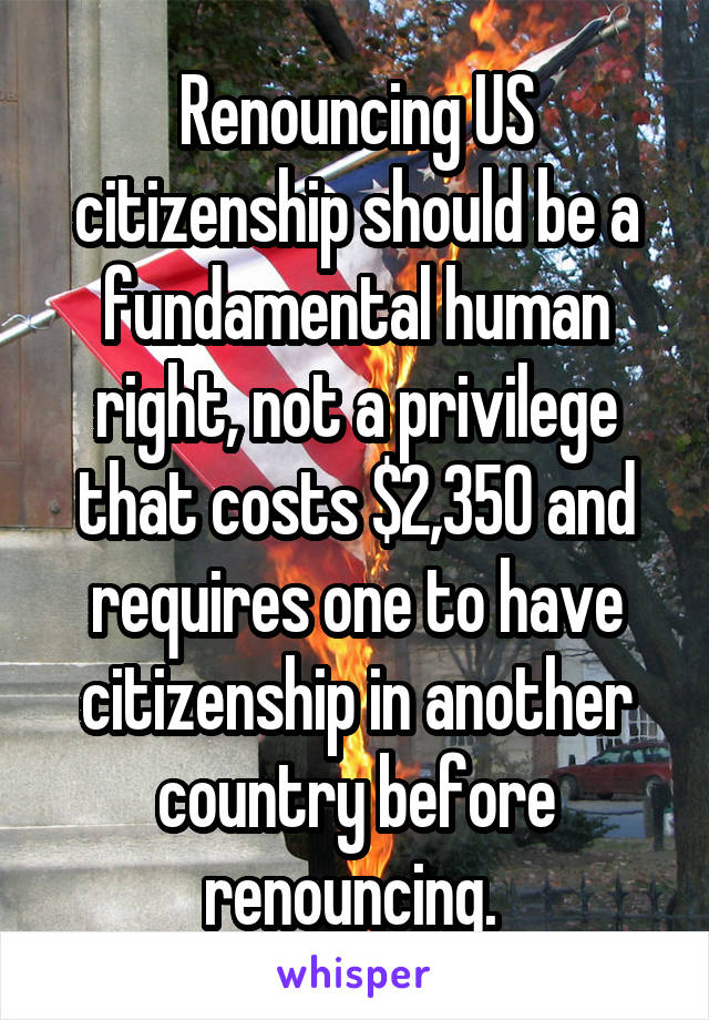 Renouncing US citizenship should be a fundamental human right, not a privilege that costs $2,350 and requires one to have citizenship in another country before renouncing.