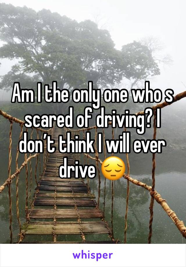 Am I the only one who s scared of driving? I don't think I will ever drive 😔