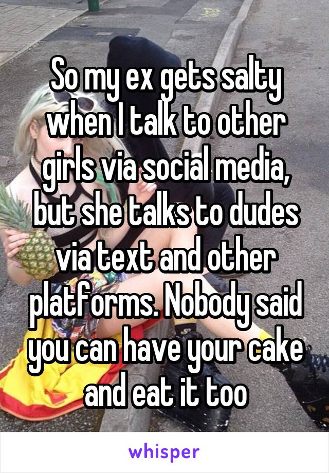 So my ex gets salty when I talk to other girls via social media, but she talks to dudes via text and other platforms. Nobody said you can have your cake and eat it too