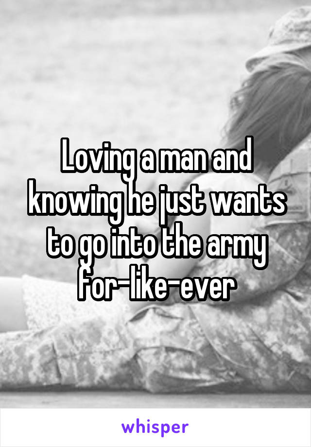 Loving a man and knowing he just wants to go into the army for-like-ever