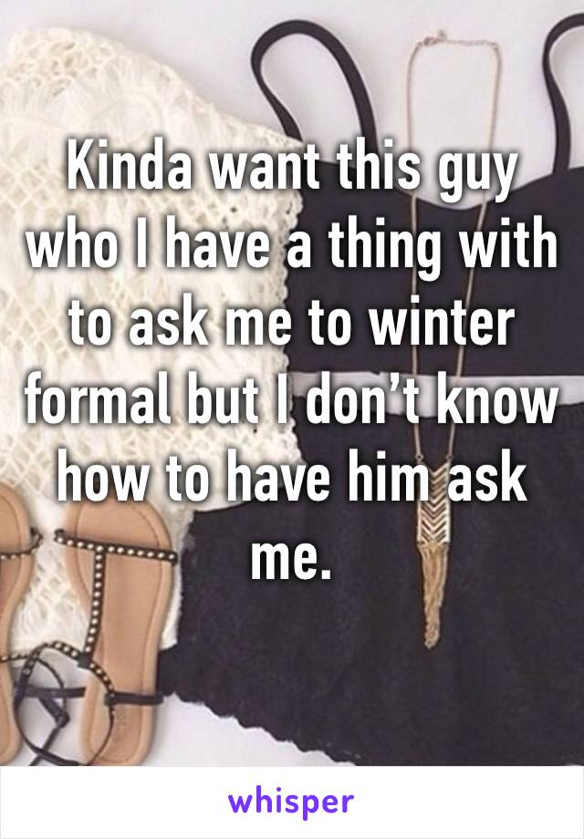 Kinda want this guy who I have a thing with to ask me to winter formal but I don't know how to have him ask me.