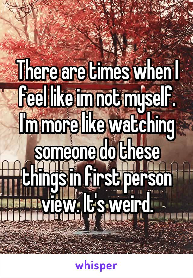 There are times when I feel like im not myself. I'm more like watching someone do these things in first person view. It's weird.