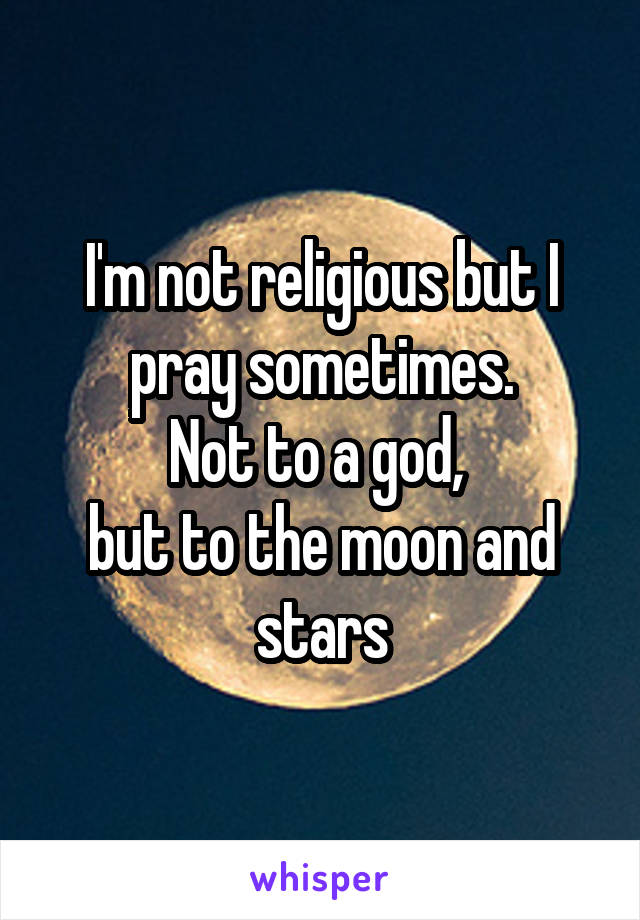 I'm not religious but I pray sometimes. Not to a god,  but to the moon and stars