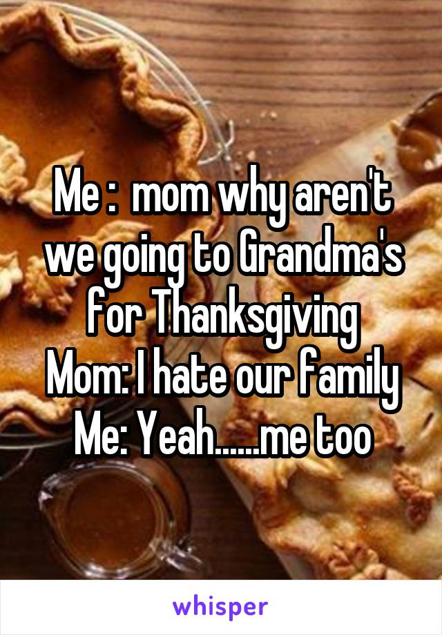 Me :  mom why aren't we going to Grandma's for Thanksgiving Mom: I hate our family Me: Yeah......me too