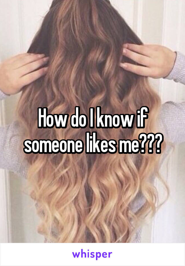 How do I know if someone likes me???