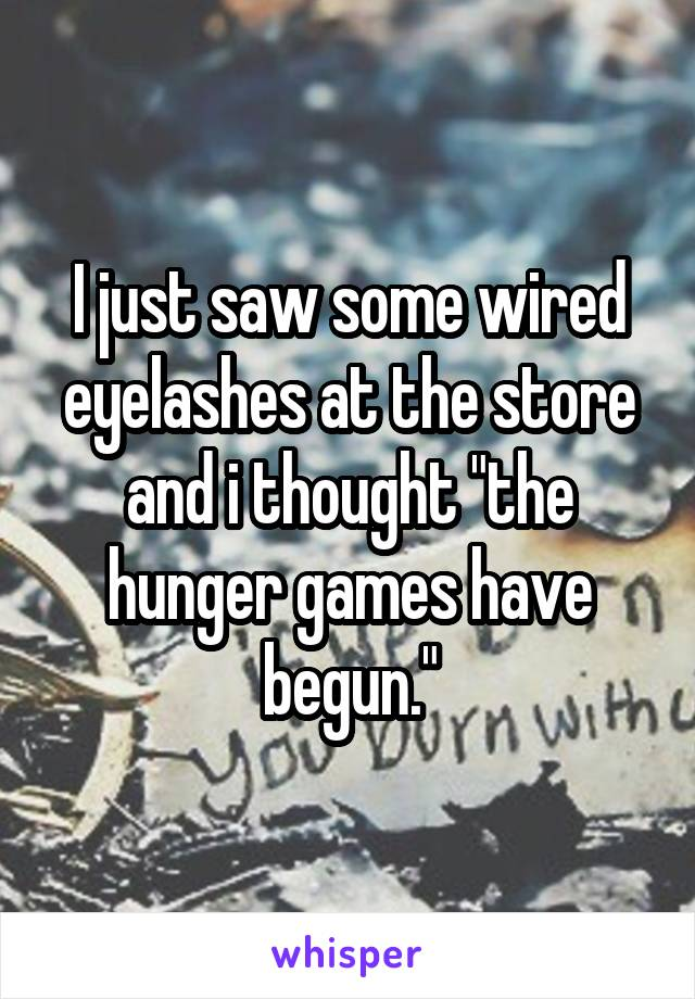 """I just saw some wired eyelashes at the store and i thought """"the hunger games have begun."""""""