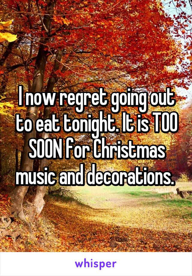 I now regret going out to eat tonight. It is TOO SOON for Christmas music and decorations.