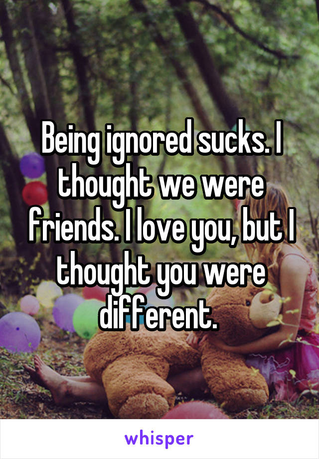 Being ignored sucks. I thought we were friends. I love you, but I thought you were different.