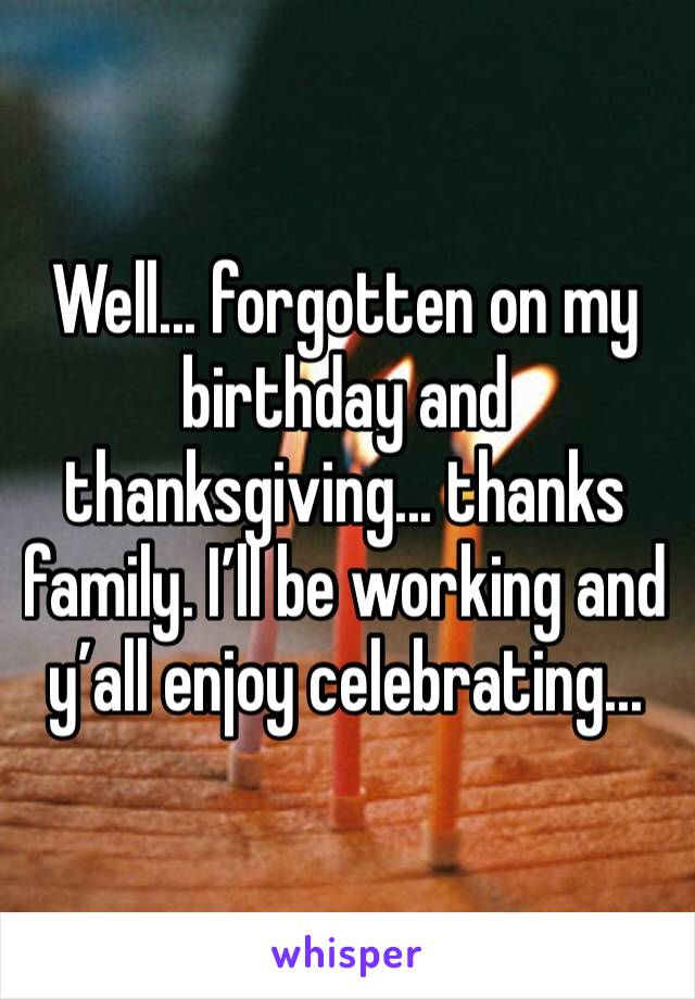 Well... forgotten on my birthday and thanksgiving... thanks family. I'll be working and y'all enjoy celebrating...