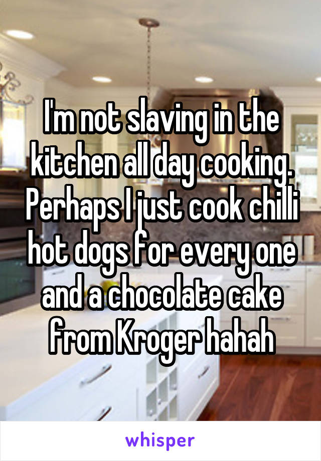 I'm not slaving in the kitchen all day cooking. Perhaps I just cook chilli hot dogs for every one and a chocolate cake from Kroger hahah