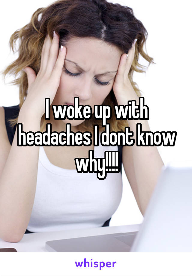 I woke up with headaches I dont know why!!!!