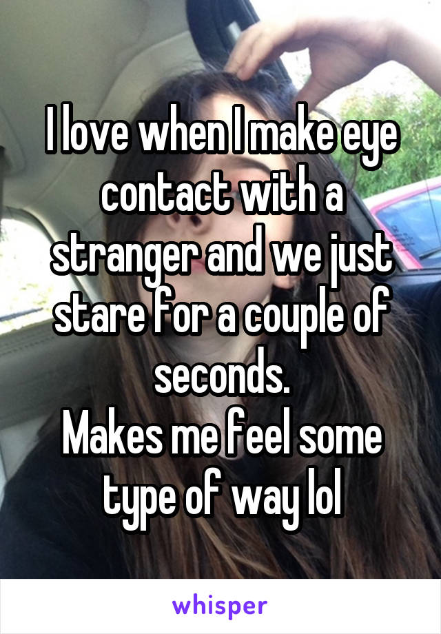 I love when I make eye contact with a stranger and we just stare for a couple of seconds. Makes me feel some type of way lol