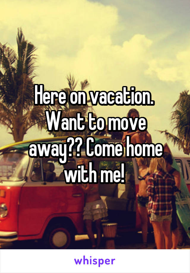 Here on vacation.  Want to move away?? Come home with me!