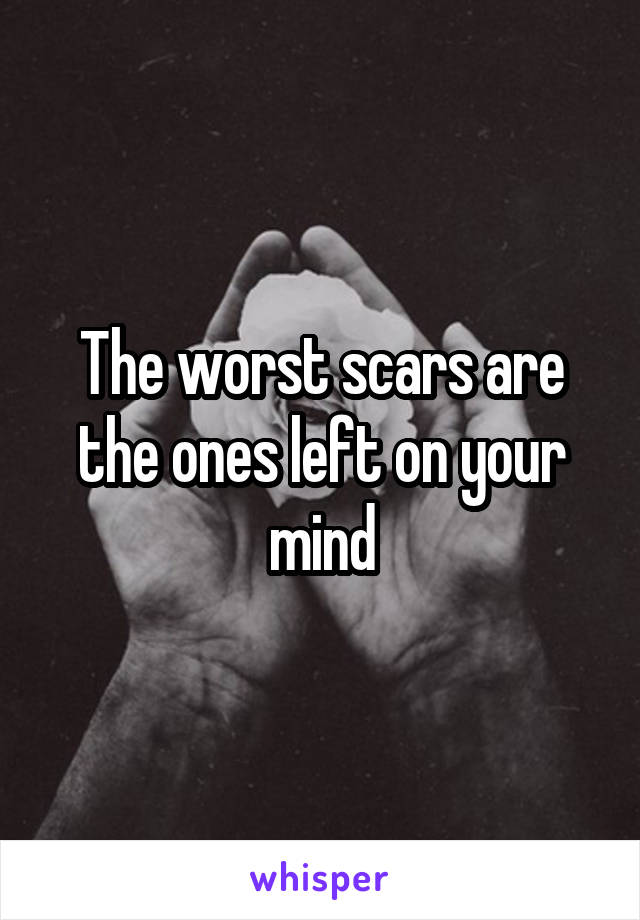 The worst scars are the ones left on your mind