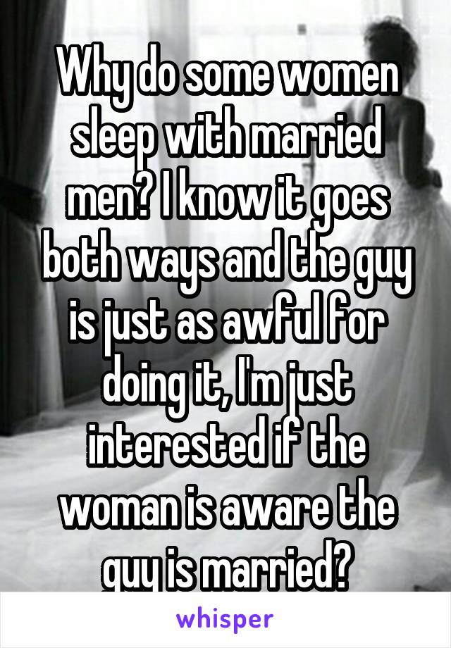 Why do some women sleep with married men? I know it goes both ways and the guy is just as awful for doing it, I'm just interested if the woman is aware the guy is married?