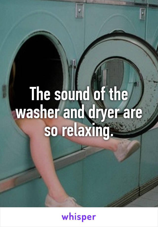 The sound of the washer and dryer are so relaxing.