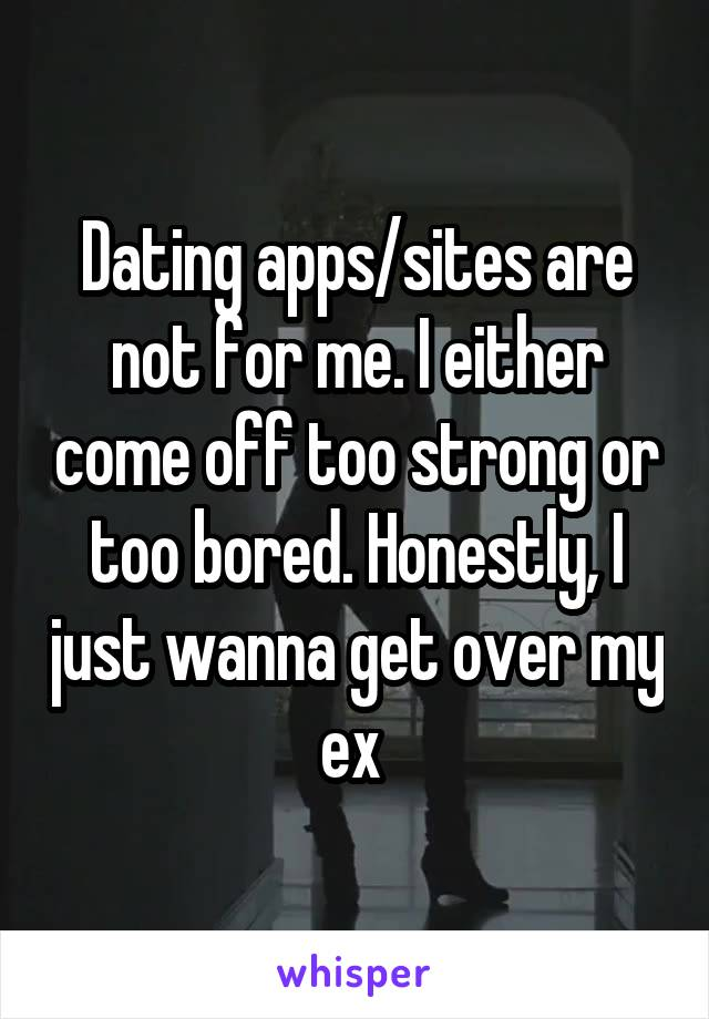 Dating apps/sites are not for me. I either come off too strong or too bored. Honestly, I just wanna get over my ex