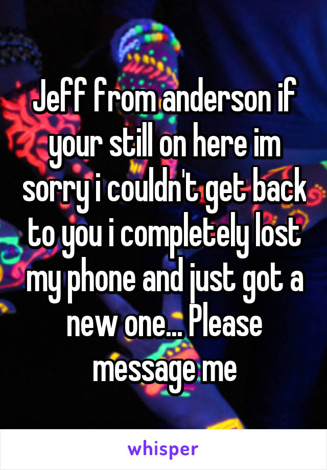 Jeff from anderson if your still on here im sorry i couldn't get back to you i completely lost my phone and just got a new one... Please message me