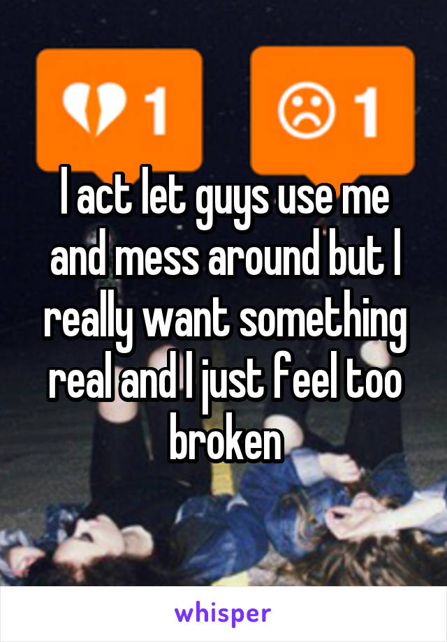 l act let guys use me and mess around but l really want something real and l just feel too broken