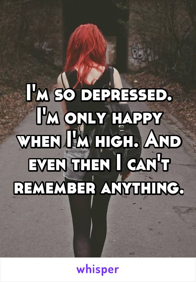 I'm so depressed. I'm only happy when I'm high. And even then I can't remember anything.