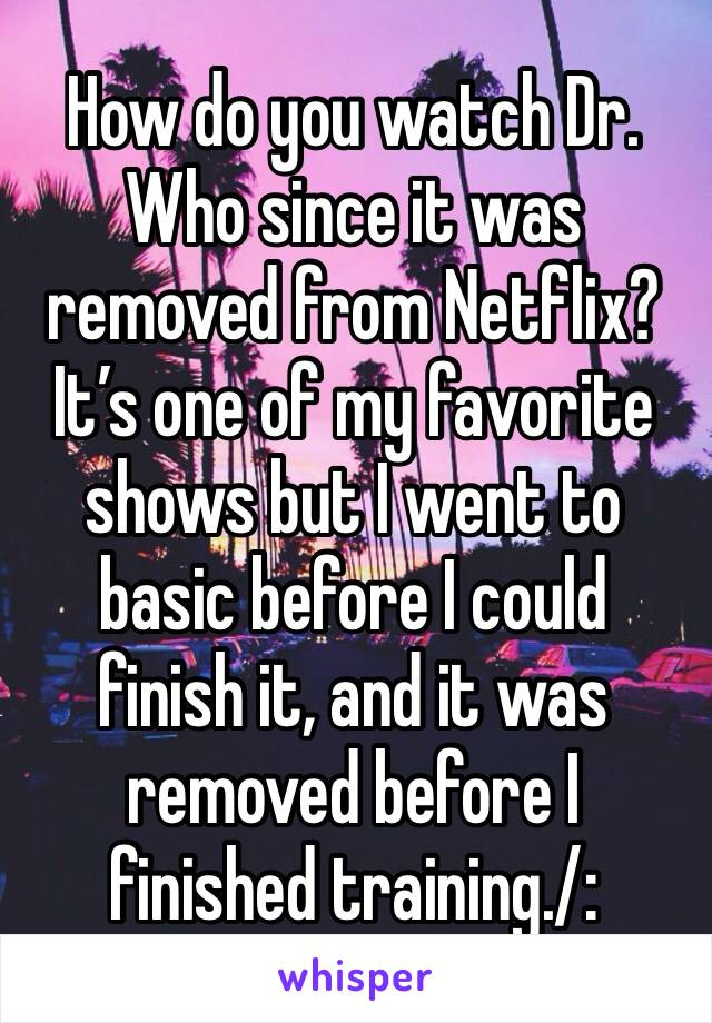 How do you watch Dr. Who since it was removed from Netflix? It's one of my favorite shows but I went to basic before I could finish it, and it was removed before I finished training./: