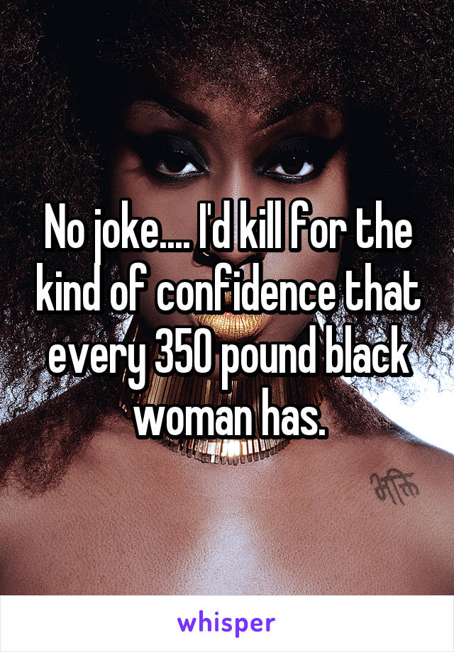 No joke.... I'd kill for the kind of confidence that every 350 pound black woman has.
