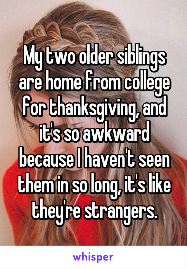 My two older siblings are home from college for thanksgiving, and it's so awkward because I haven't seen them in so long, it's like they're strangers.