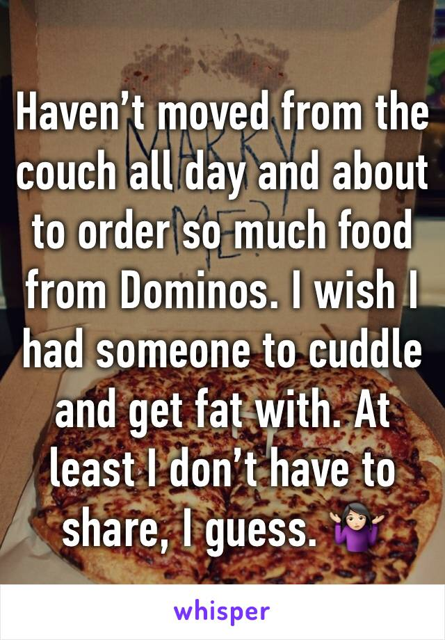 Haven't moved from the couch all day and about to order so much food from Dominos. I wish I had someone to cuddle and get fat with. At least I don't have to share, I guess. 🤷🏻♀️