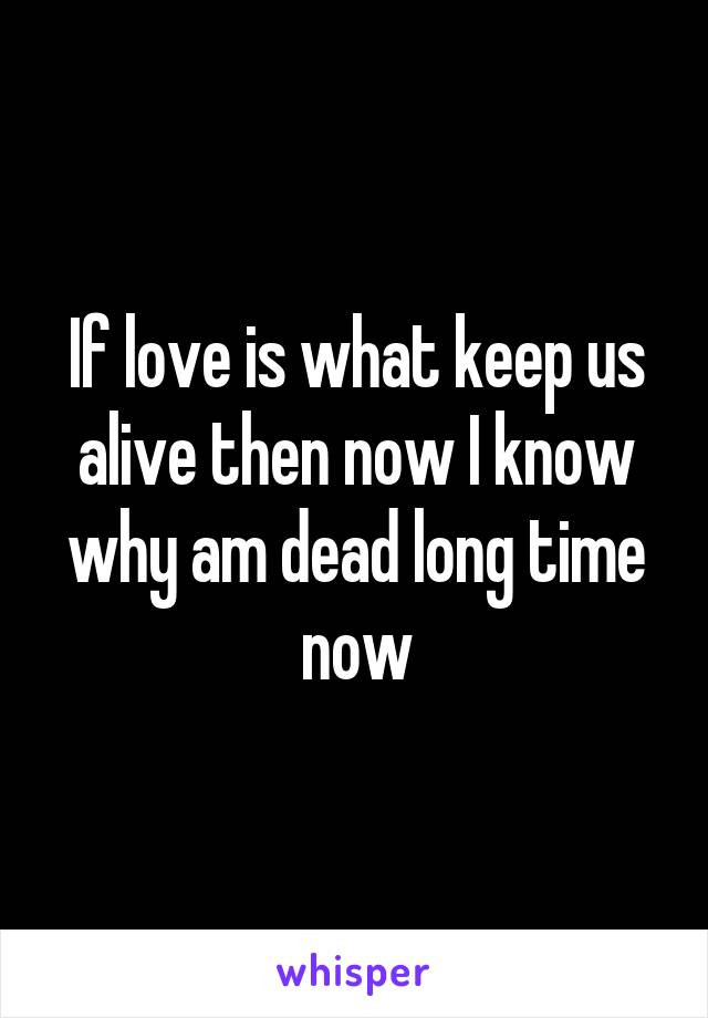 If love is what keep us alive then now I know why am dead long time now