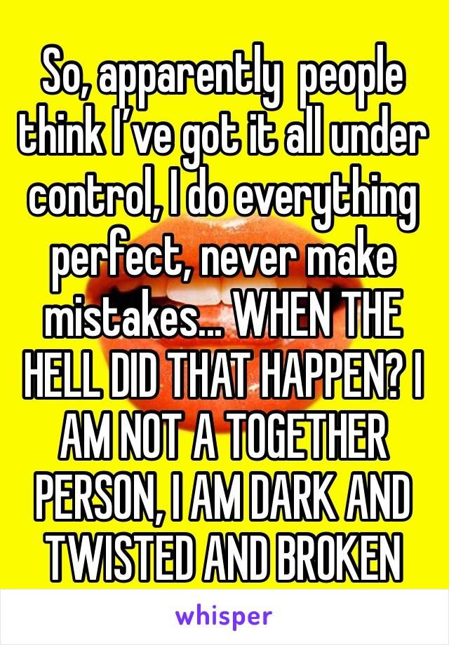 So, apparently  people think I've got it all under control, I do everything perfect, never make mistakes... WHEN THE HELL DID THAT HAPPEN? I AM NOT A TOGETHER PERSON, I AM DARK AND TWISTED AND BROKEN