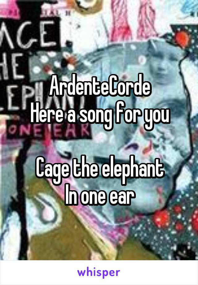 ArdenteCorde Here a song for you  Cage the elephant In one ear