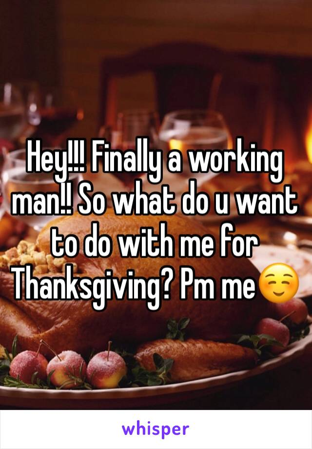 Hey!!! Finally a working man!! So what do u want to do with me for Thanksgiving? Pm me☺️