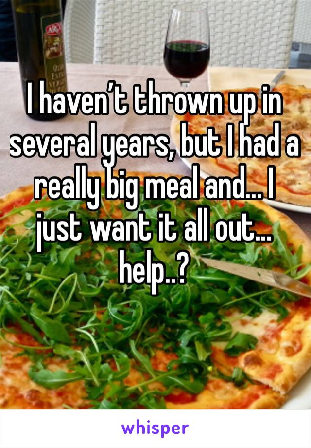 I haven't thrown up in several years, but I had a really big meal and... I just want it all out... help..?
