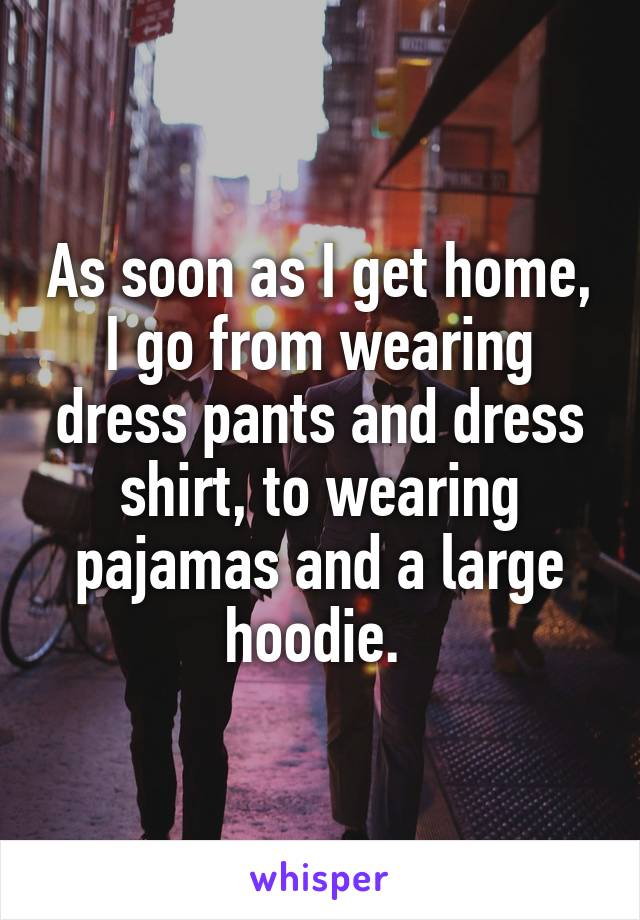As soon as I get home, I go from wearing dress pants and dress shirt, to wearing pajamas and a large hoodie.