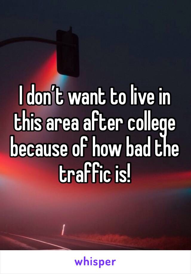 I don't want to live in this area after college because of how bad the traffic is!