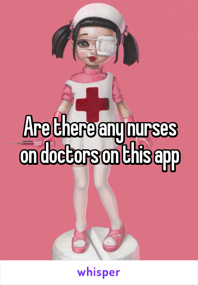 Are there any nurses on doctors on this app