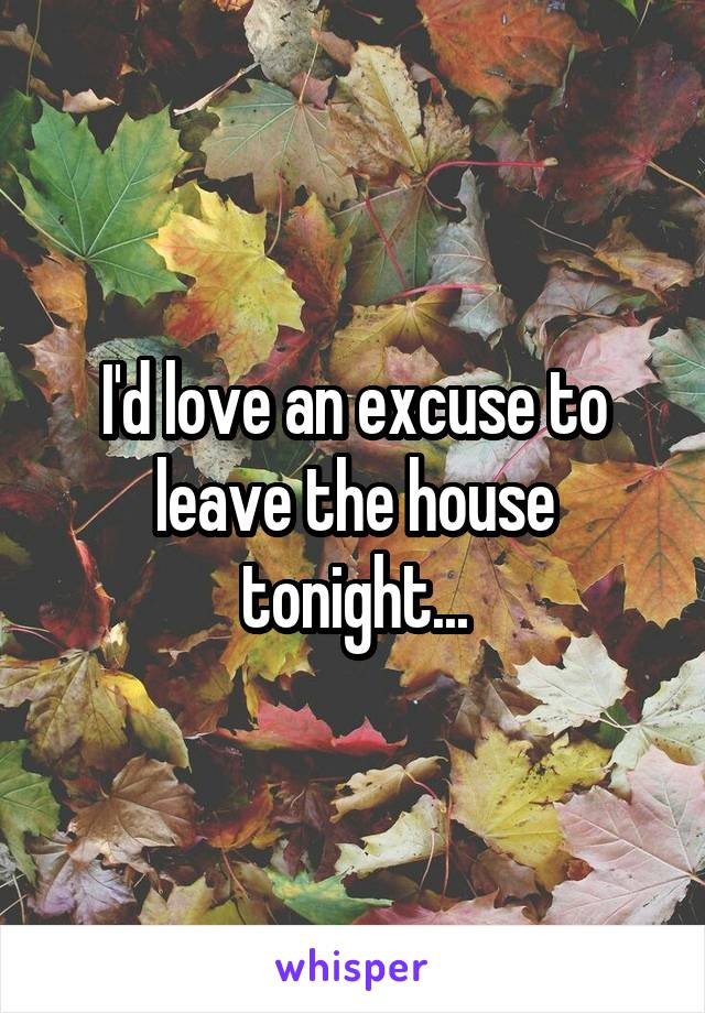 I'd love an excuse to leave the house tonight...