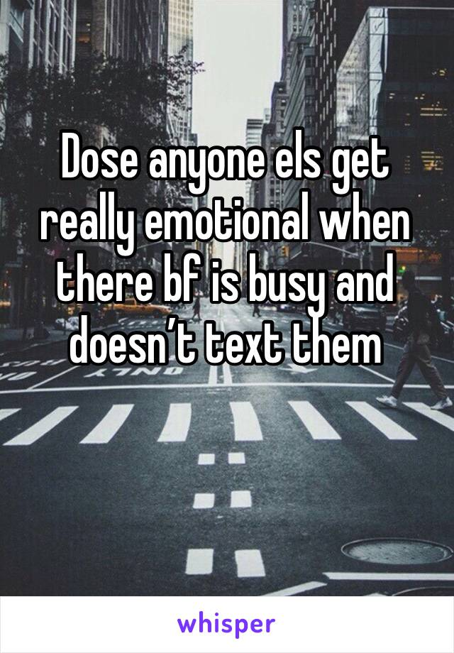 Dose anyone els get really emotional when there bf is busy and doesn't text them